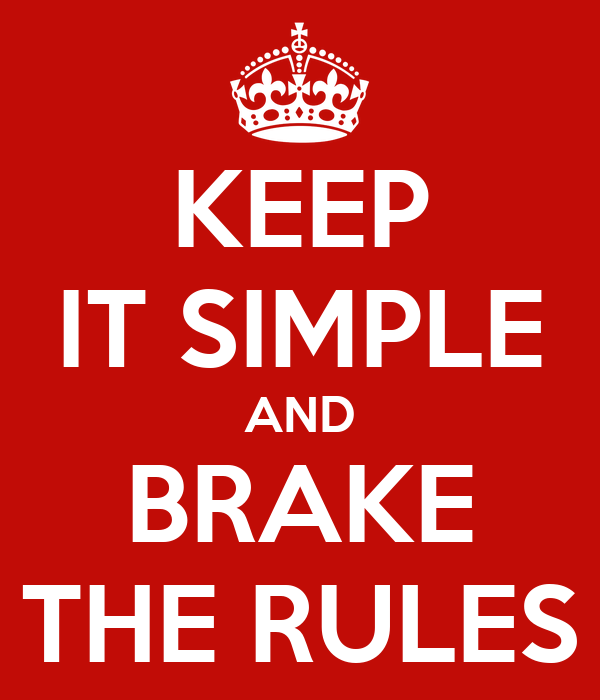 KEEP IT SIMPLE AND BRAKE THE RULES
