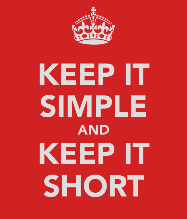 KEEP IT SIMPLE AND KEEP IT SHORT