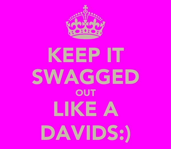 KEEP IT SWAGGED OUT LIKE A DAVIDS:)