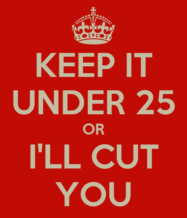 KEEP IT UNDER 25 OR I'LL CUT YOU