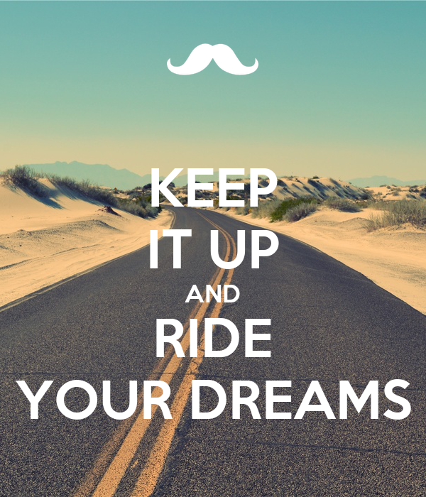 KEEP IT UP AND RIDE YOUR DREAMS