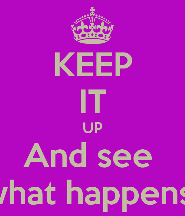 KEEP IT UP And see  what happens