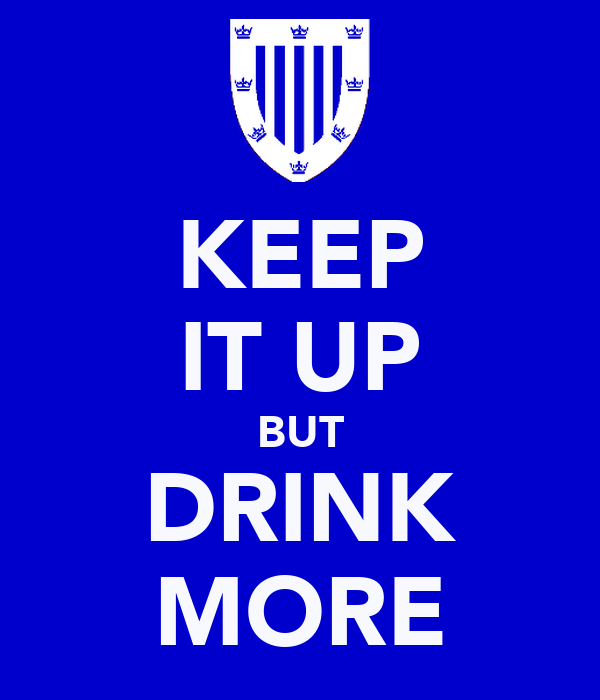 KEEP IT UP BUT DRINK MORE
