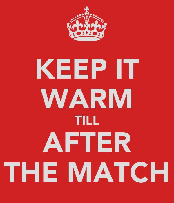 KEEP IT WARM TILL AFTER THE MATCH