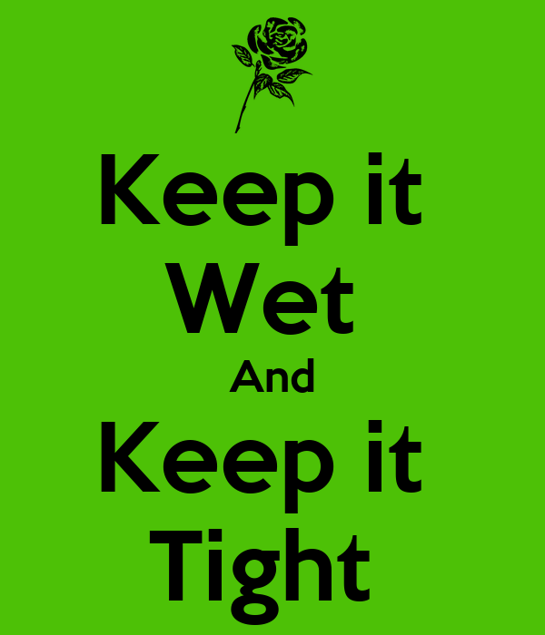Keep it  Wet  And Keep it  Tight