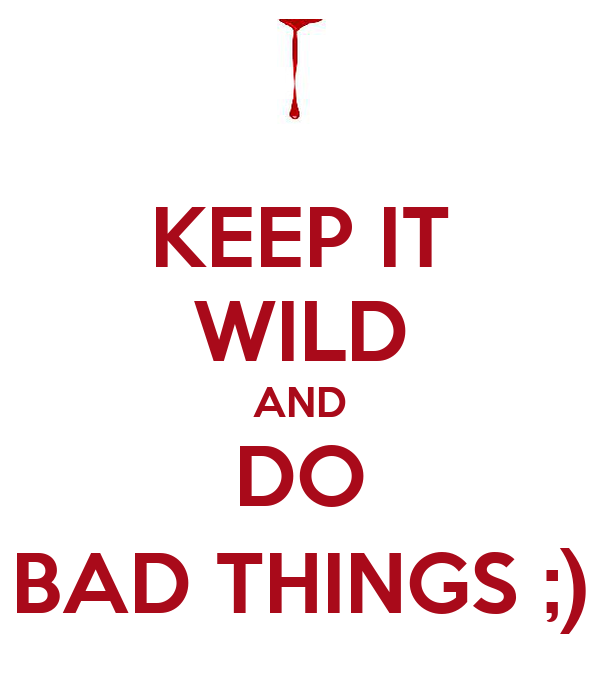 KEEP IT WILD AND DO BAD THINGS ;)