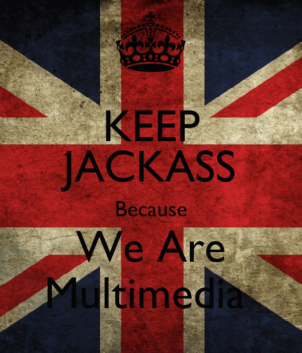 KEEP JACKASS Because We Are Multimedia