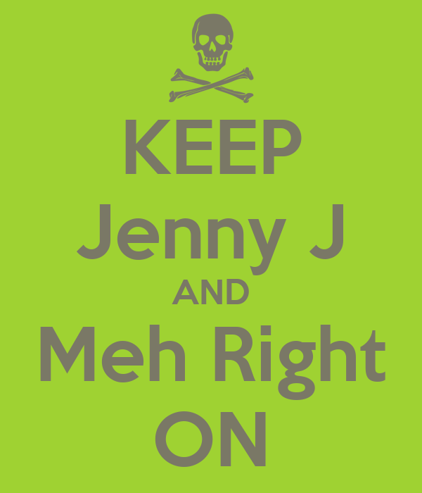 KEEP Jenny J AND Meh Right ON