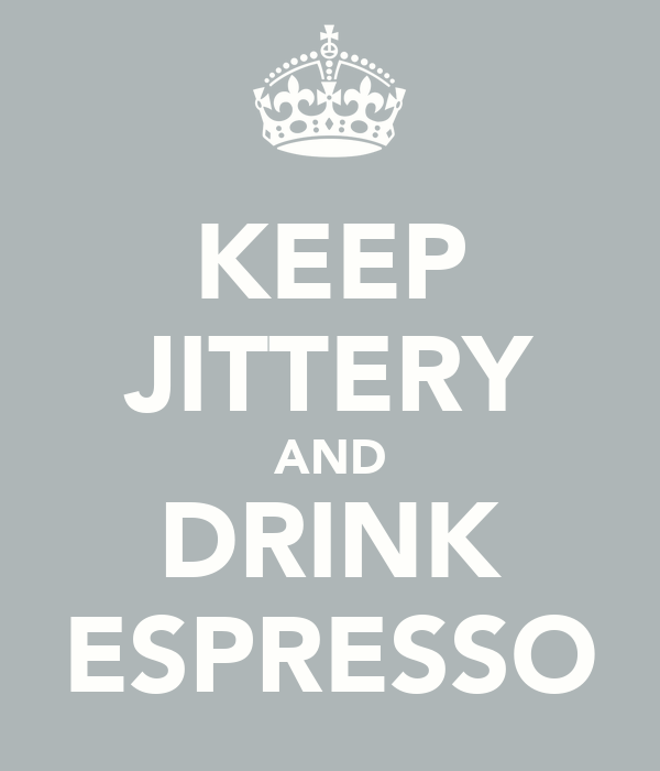 KEEP JITTERY AND DRINK ESPRESSO