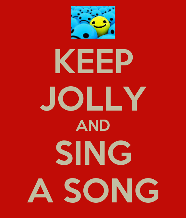 KEEP JOLLY AND SING A SONG
