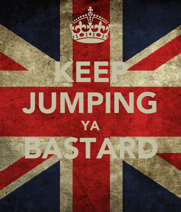 KEEP JUMPING YA BASTARD