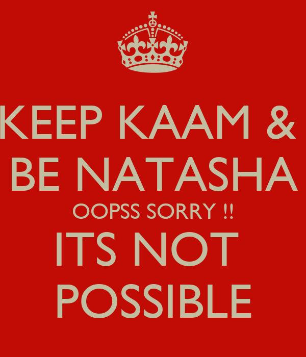 KEEP KAAM &  BE NATASHA OOPSS SORRY !! ITS NOT  POSSIBLE