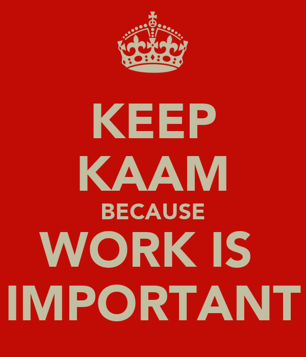 KEEP KAAM BECAUSE WORK IS  IMPORTANT