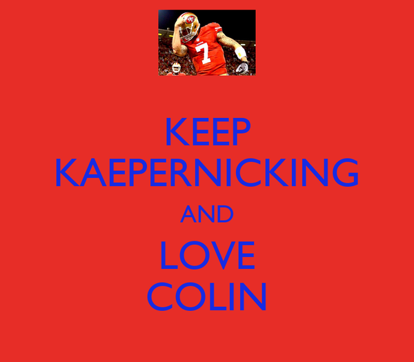 KEEP KAEPERNICKING AND LOVE COLIN