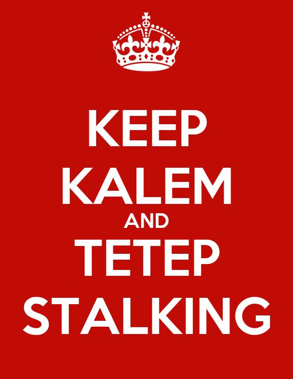 KEEP KALEM AND TETEP STALKING