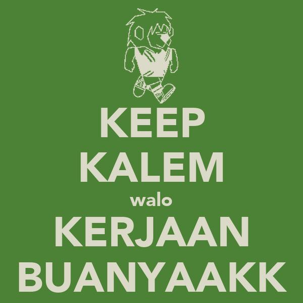 KEEP KALEM walo KERJAAN BUANYAAKK