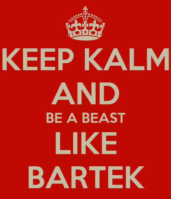 KEEP KALM AND BE A BEAST LIKE BARTEK