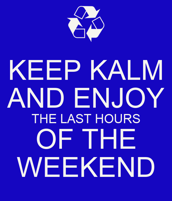 KEEP KALM AND ENJOY THE LAST HOURS OF THE WEEKEND