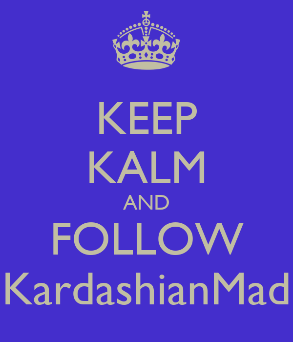 KEEP KALM AND FOLLOW KardashianMad