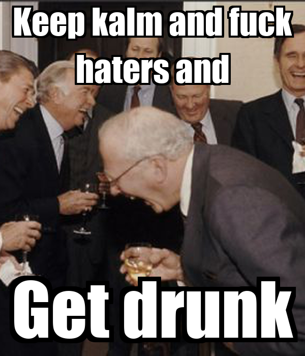 Keep kalm and fuck haters and Get drunk