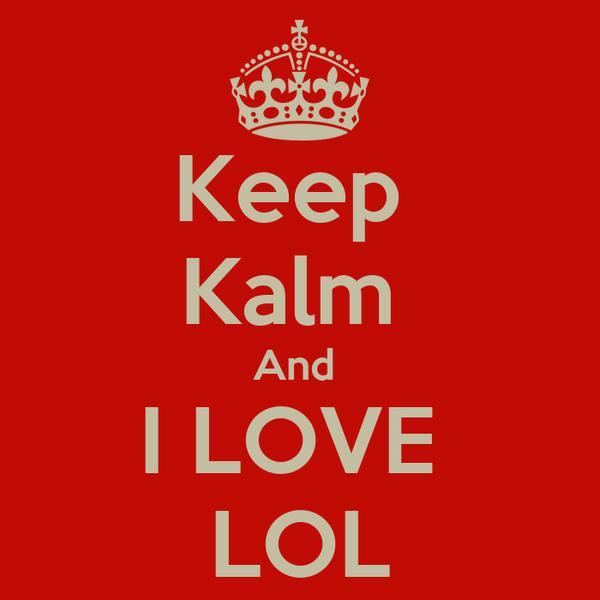 Keep  Kalm  And  I LOVE  LOL