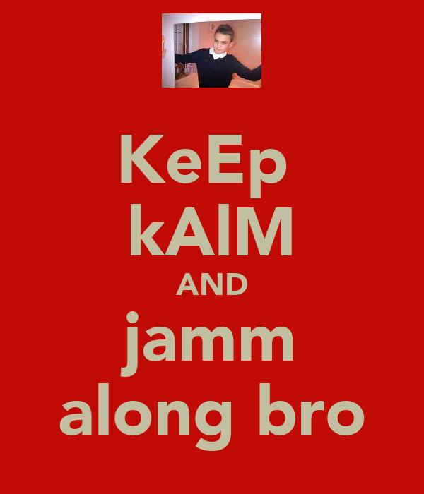 KeEp  kAlM AND jamm along bro