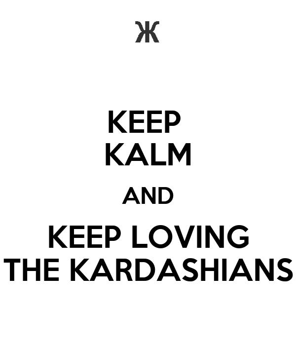 KEEP  KALM AND KEEP LOVING THE KARDASHIANS
