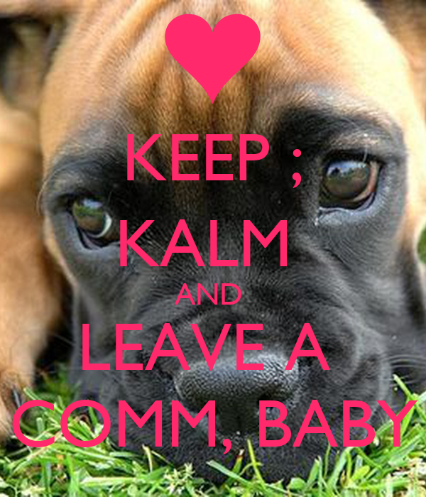 KEEP ; KALM  AND  LEAVE A  COMM, BABY