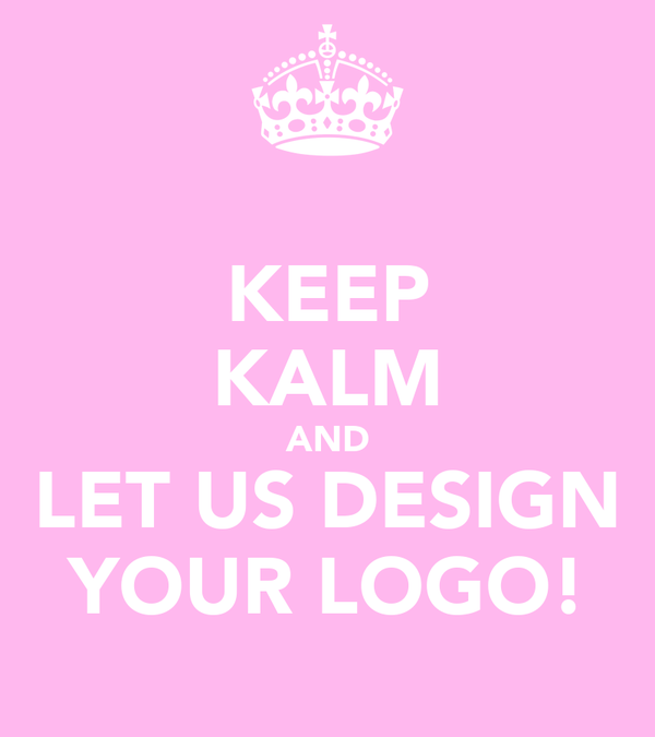 KEEP KALM AND LET US DESIGN YOUR LOGO!