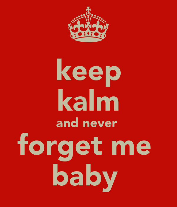 keep kalm and never  forget me  baby