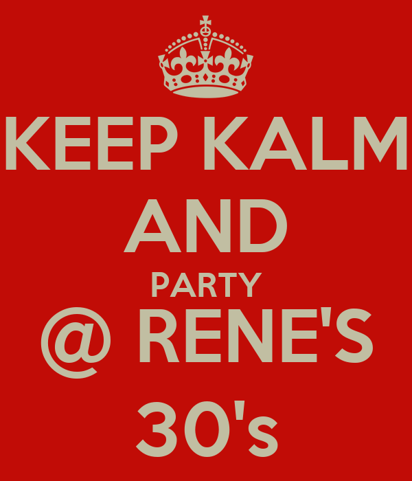 KEEP KALM AND PARTY @ RENE'S 30's