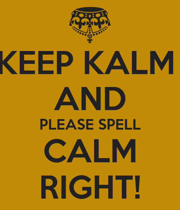 KEEP KALM  AND PLEASE SPELL CALM RIGHT!