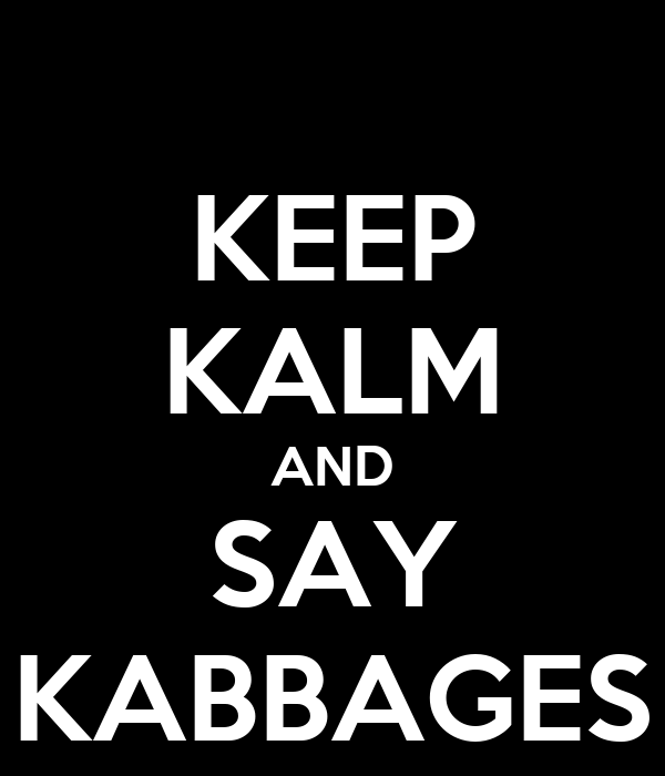 KEEP KALM AND SAY KABBAGES