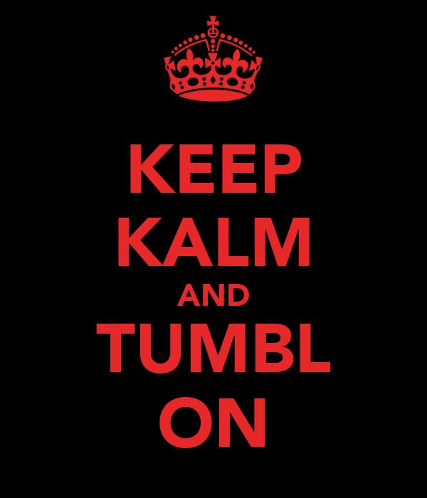 KEEP KALM AND TUMBL ON