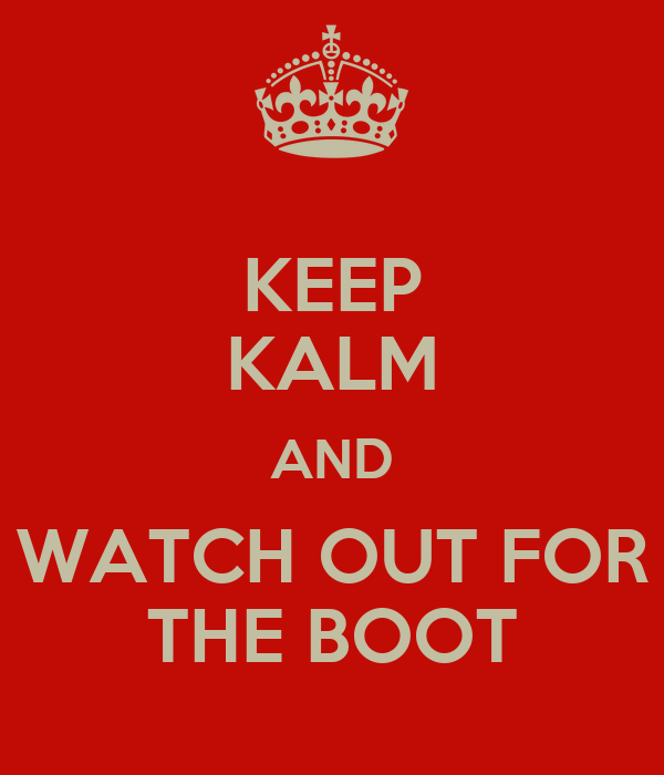 KEEP KALM AND WATCH OUT FOR THE BOOT