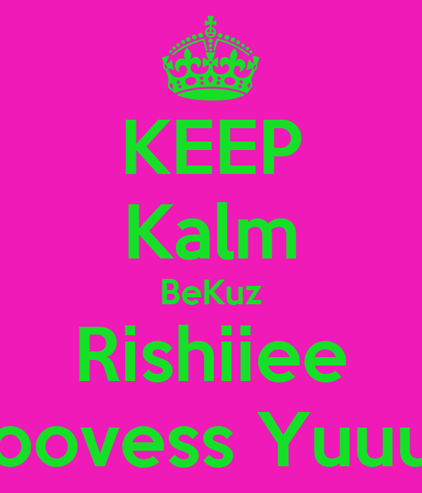 KEEP Kalm BeKuz Rishiiee Loovess Yuuu !