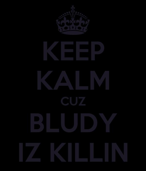 KEEP KALM CUZ BLUDY IZ KILLIN