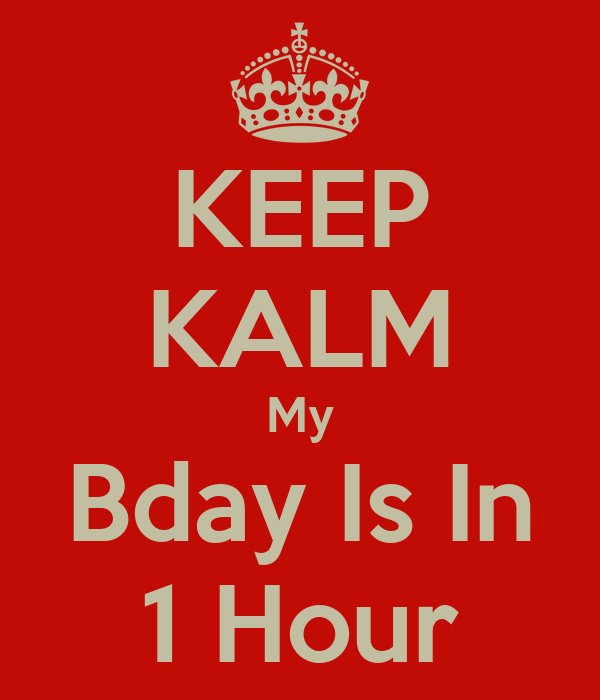 KEEP KALM My Bday Is In 1 Hour