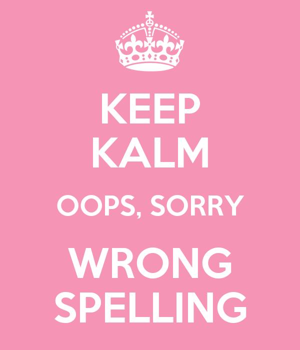 KEEP KALM OOPS, SORRY WRONG SPELLING