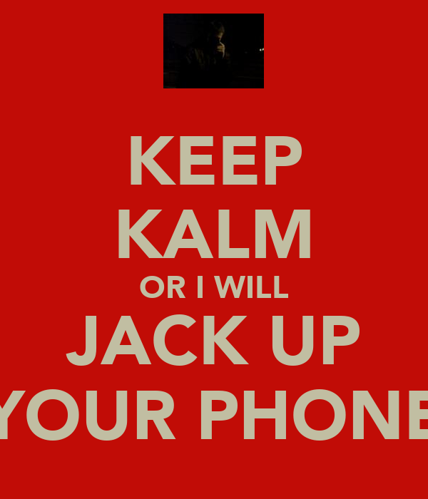 KEEP KALM OR I WILL JACK UP YOUR PHONE