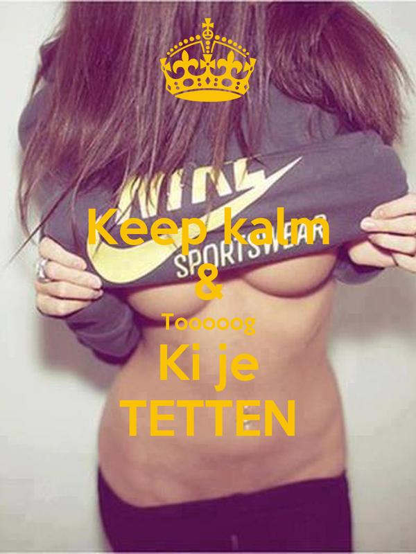 Keep kalm & Tooooog Ki je TETTEN
