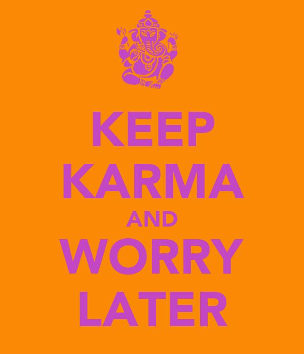 KEEP KARMA AND WORRY LATER