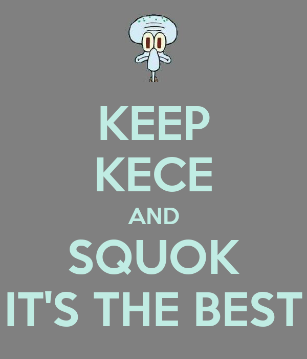 KEEP KECE AND SQUOK IT'S THE BEST