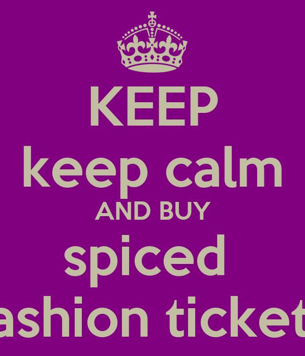 KEEP keep calm AND BUY spiced  fashion tickets