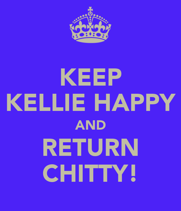 KEEP KELLIE HAPPY AND RETURN CHITTY!