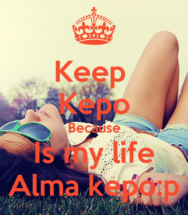 Keep  Kepo Because Is my life Alma kepo:p
