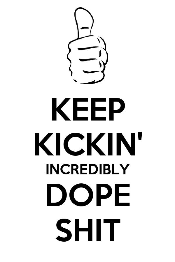 KEEP KICKIN' INCREDIBLY DOPE SHIT