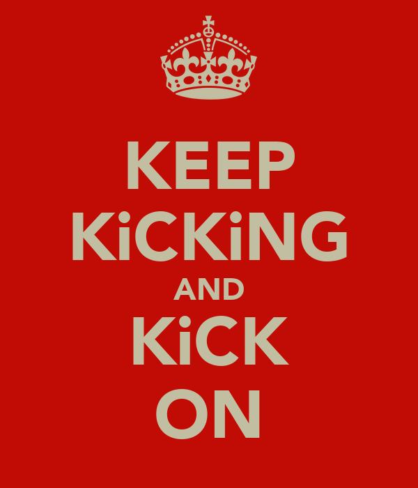KEEP KiCKiNG AND KiCK ON