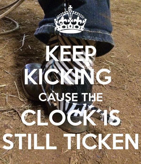 KEEP KICKING  CAUSE THE CLOCK IS STILL TICKEN