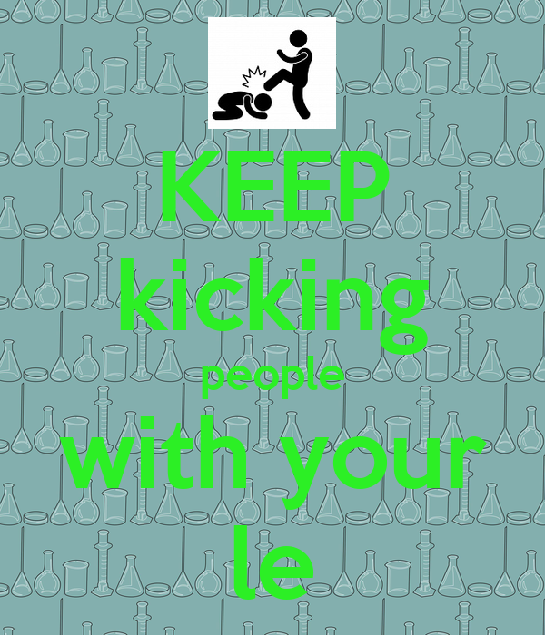 KEEP kicking people with your le